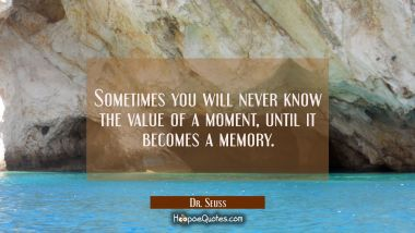 Sometimes you will never know the value of a moment, until it becomes a memory.
