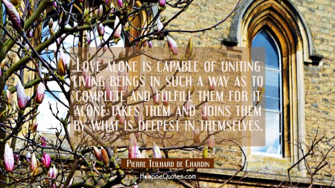 Love alone is capable of uniting living beings in such a way as to complete and fulfill them for it