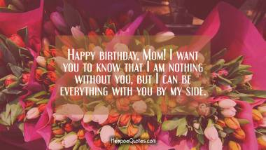 Happy birthday, Mom! I want you to know that I am nothing without you, but I can be everything with you by my side. Love you! Quotes