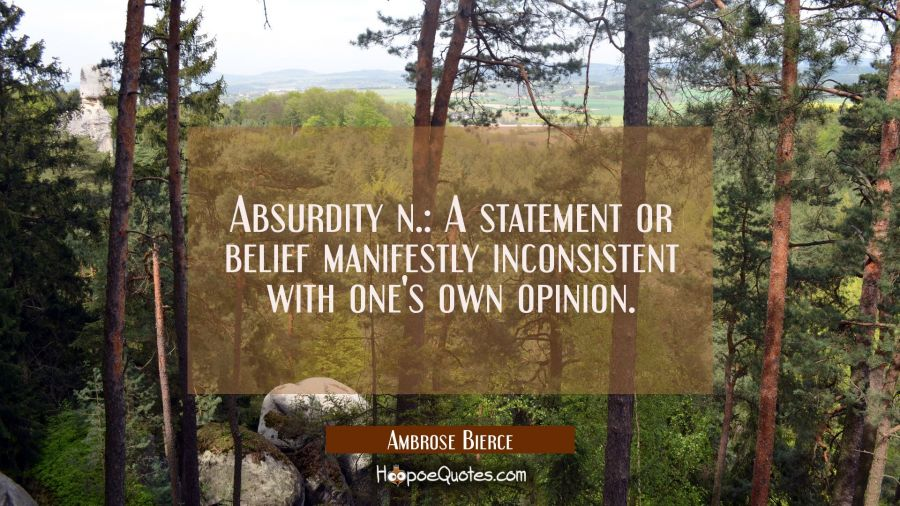 Absurdity n.: A statement or belief manifestly inconsistent with one's own opinion. Ambrose Bierce Quotes