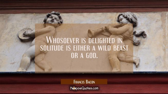 Whosoever is delighted in solitude is either a wild beast or a god