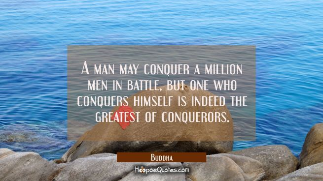 A man may conquer a million men in battle but one who conquers himself is indeed the greatest of co