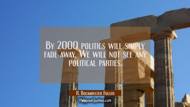 By 2000 politics will simply fade away. We will not see any political parties.