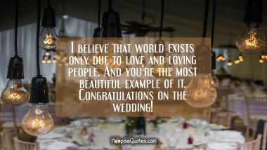 I believe that world exists only due to love and loving people. And you're the most beautiful example of it. Congratulations on the wedding! Wedding Quotes