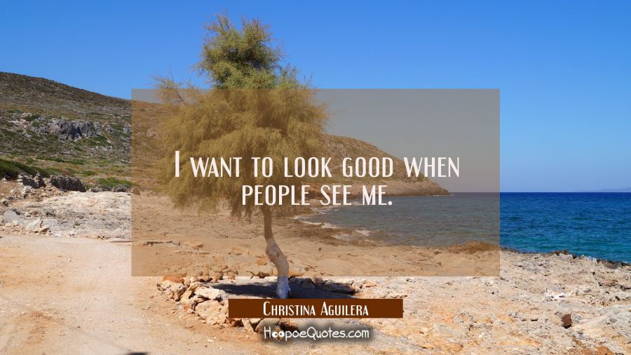 I want to look good when people see me. Christina Aguilera Quotes