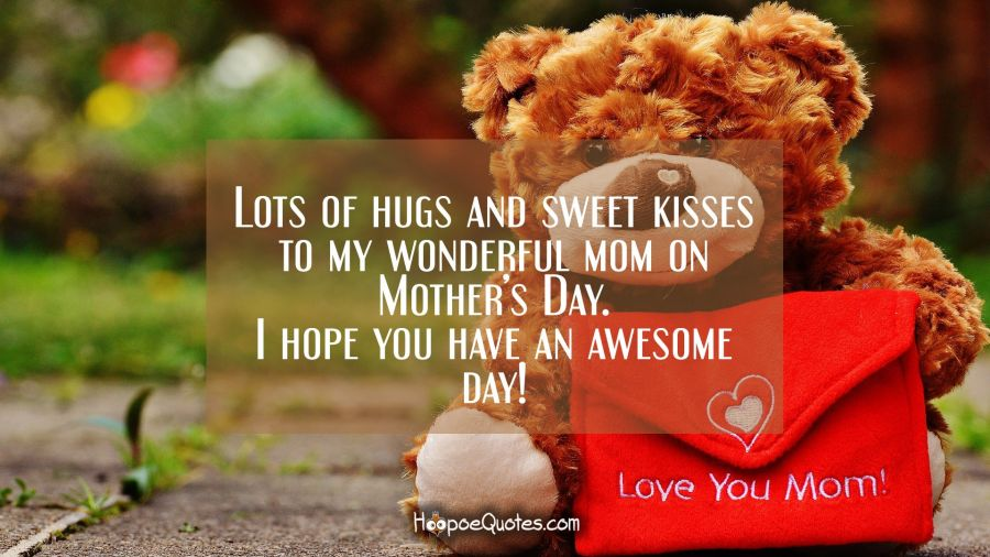 Lots of hugs and sweet kisses to my wonderful mom on Mother's Day. I hope you have an awesome day! Mother's Day Quotes