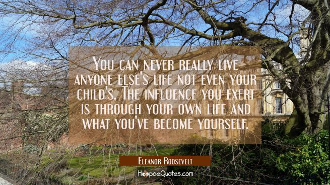 You can never really live anyone else's life not even your child's. The influence you exert is thro
