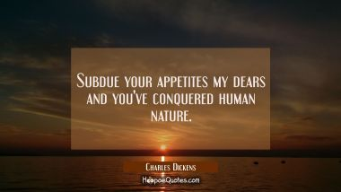 Subdue your appetites my dears and you've conquered human nature.