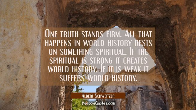 One truth stands firm. All that happens in world history rests on something spiritual. If the spiri