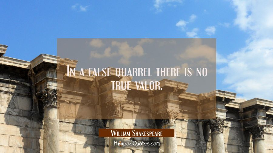 In a false quarrel there is no true valor. William Shakespeare Quotes