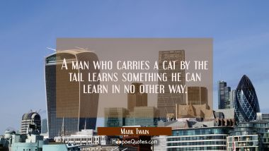 A man who carries a cat by the tail learns something he can learn in no other way. Mark Twain Quotes