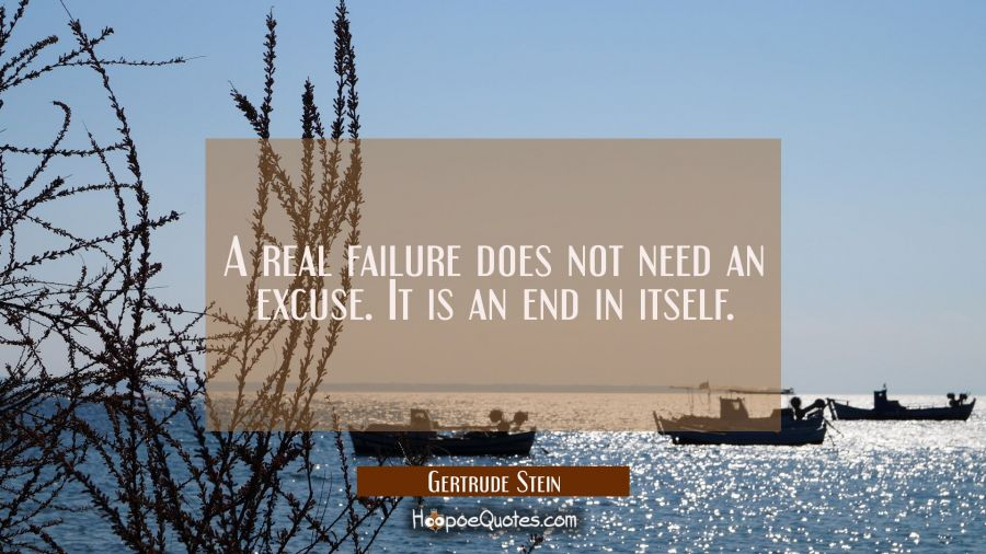 A real failure does not need an excuse. It is an end in itself. Gertrude Stein Quotes