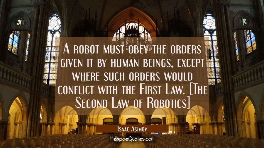 A robot must obey the orders given it by human beings except where such orders would conflict with Isaac Asimov Quotes