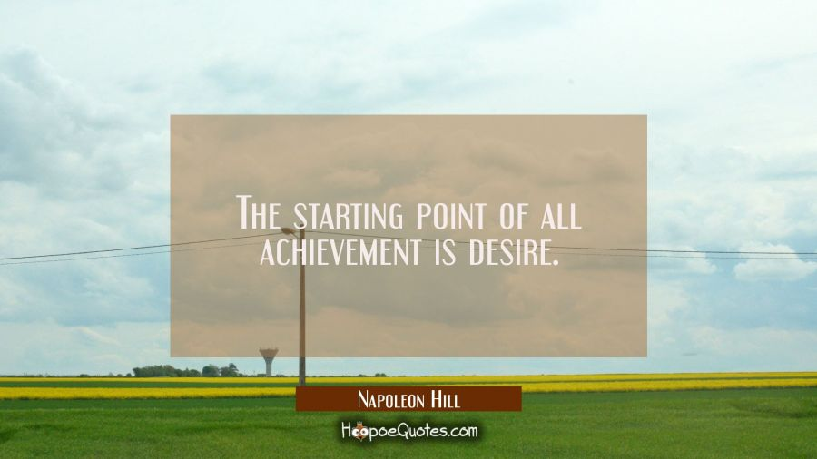 The starting point of all achievement is desire. Napoleon Hill Quotes