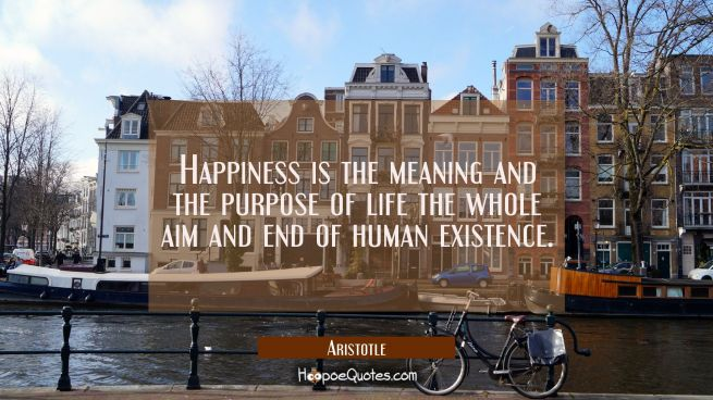 Happiness is the meaning and the purpose of life the whole aim and end of human existence