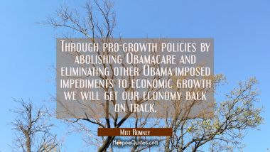 Through pro-growth policies by abolishing Obamacare and eliminating other Obama-imposed impediments