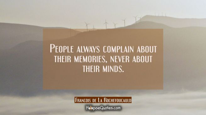 People always complain about their memories never about their minds.