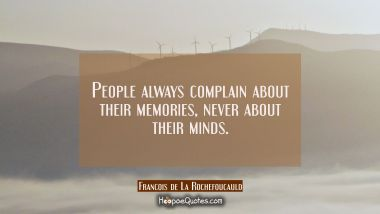 People always complain about their memories never about their minds. Francois de La Rochefoucauld Quotes