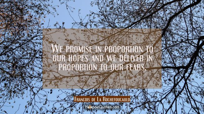 We promise in proportion to our hopes and we deliver in proportion to our fears.