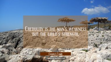 Credulity is the man's weakness but the child's strength.