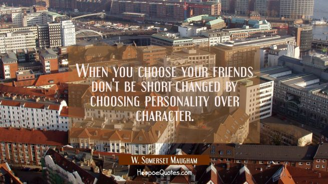 When you choose your friends don't be short-changed by choosing personality over character.
