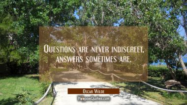 Questions are never indiscreet answers sometimes are.