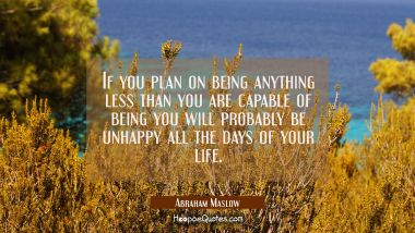 If you plan on being anything less than you are capable of being you will probably be unhappy all t