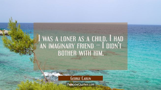 I was a loner as a child. I had an imaginary friend -- I didn't bother with him.