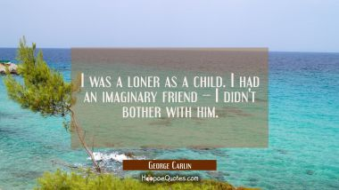 I was a loner as a child. I had an imaginary friend -- I didn't bother with him. George Carlin Quotes