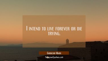 I intend to live forever or die trying. Groucho Marx Quotes