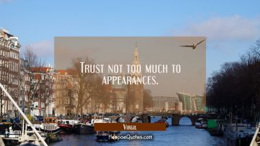 Trust not too much to appearances.