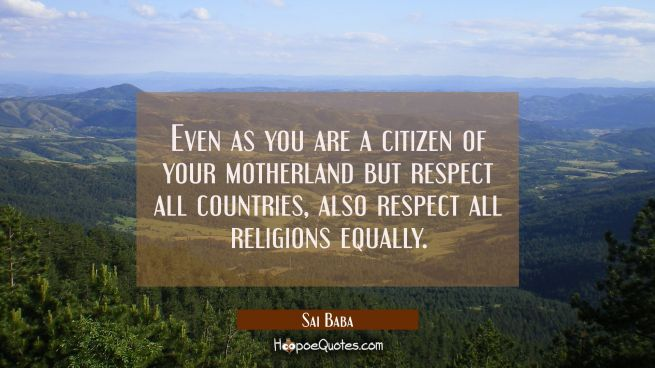 Even as you are a citizen of your motherland but respect all countries also respect all religions e