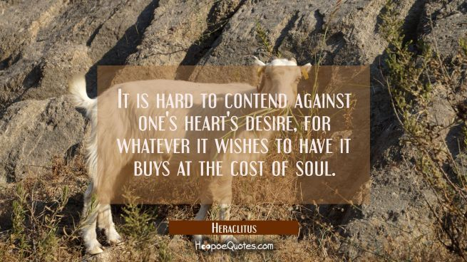 It is hard to contend against one's heart's desire, for whatever it wishes to have it buys at the c