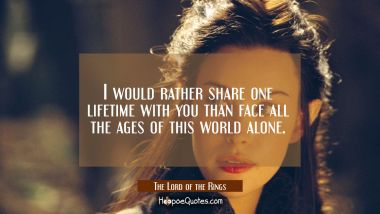 I would rather share one lifetime with you than face all the ages of this world alone. Quotes