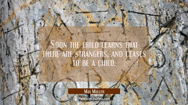 Soon the child learns that there are strangers and ceases to be a child.