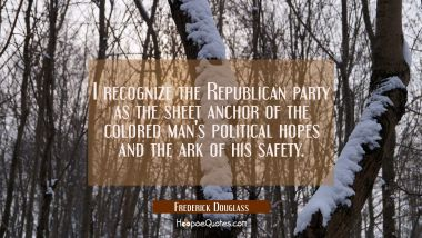 I recognize the Republican party as the sheet anchor of the colored man's political hopes and the a
