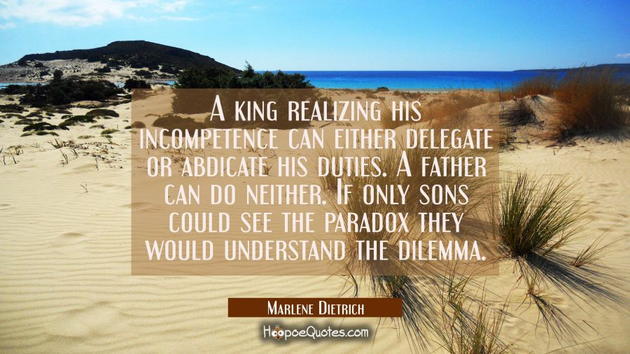 A king realizing his incompetence can either delegate or abdicate his duties. A father can do neith Marlene Dietrich Quotes