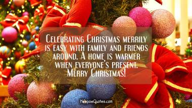 Celebrating Christmas merrily is easy with family and friends around. A home is warmer when everyone's present. Merry Christmas! Christmas Quotes