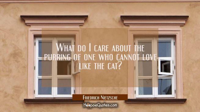 What do I care about the purring of one who cannot love like the cat?