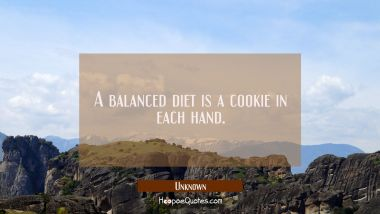 A balanced diet is a cookie in each hand. Unknown Quotes