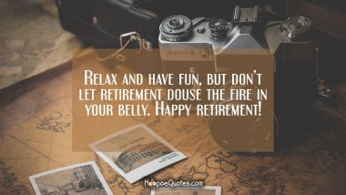 Relax and have fun, but don't let retirement douse the fire in your belly. Happy retirement!
