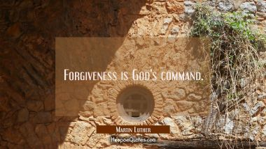 Forgiveness is God's command. Martin Luther Quotes