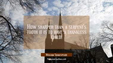 How sharper than a serpent's tooth it is to have a thankless child! William Shakespeare Quotes