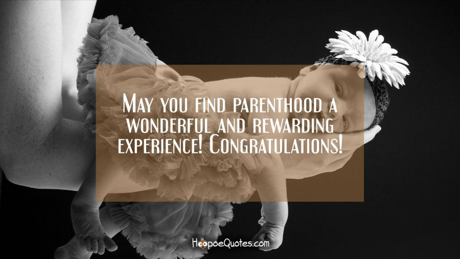 May you find parenthood a wonderful and rewarding experience! Congratulations! New Baby Quotes