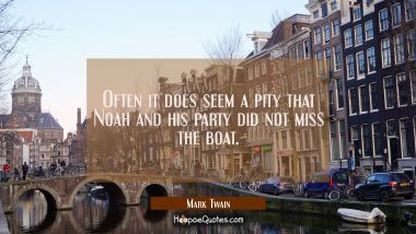 Often it does seem a pity that Noah and his party did not miss the boat. Mark Twain Quotes