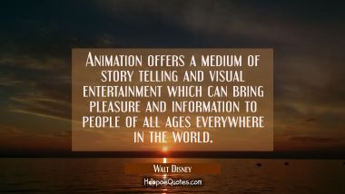 Animation offers a medium of story telling and visual entertainment which can bring pleasure and in Walt Disney Quotes