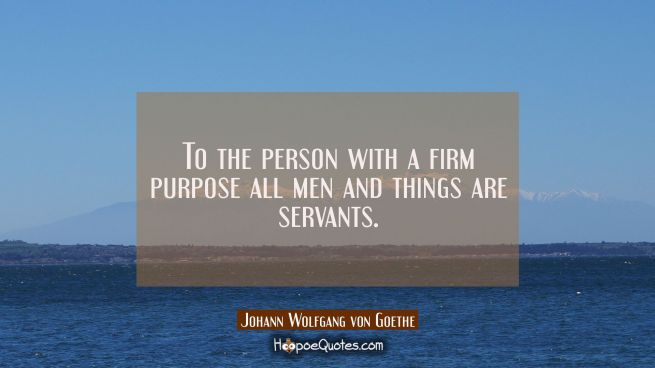 To the person with a firm purpose all men and things are servants.