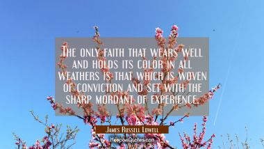 The only faith that wears well and holds its color in all weathers is that which is woven of convic James Russell Lowell Quotes