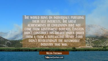 The world runs on individuals pursuing their self interests. The great achievements of civilization