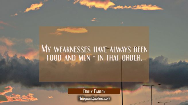 My weaknesses have always been food and men - in that order.